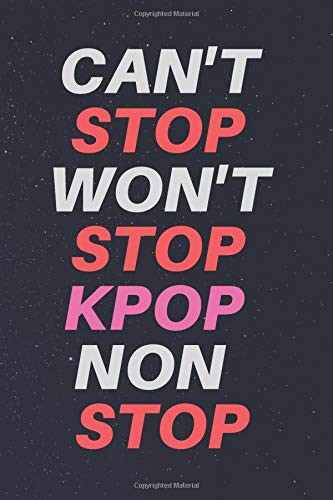 Can't Stop Won't Stop Kpop Non Stop Notebook: K-Pop lined journal book for biggest K Pop Fanatics Out there / Ideal for writing notes for school and more