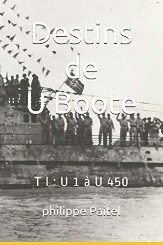 Destins de U Boote: T I : U 1 à U 450
