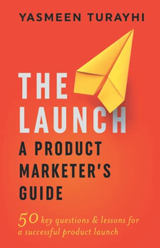 Compare Textbook Prices for The Launch: A Product Marketer's Guide: 50 key questions & lessons for a successful launch  ISBN 9798453481286 by Turayhi, Yasmeen,Vander Hook, Sue