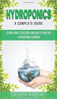 Hydroponics a Complete Guide: Learn How to Design and Build Your DIY Hydroponic Garden
