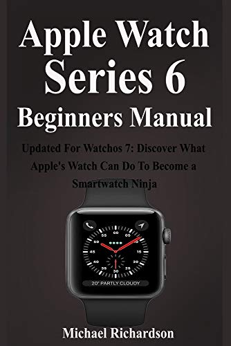 Apple Watch Series 6 Beginners Manual: Updated For Watchos 7: Discover What Apple's Watch Can Do To Become a Smartwatch Ninja