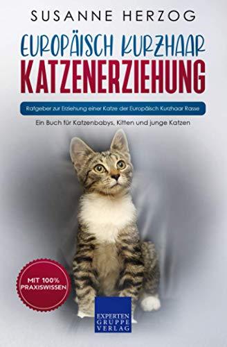 Europäisch Kurzhaar Katzenerziehung - Ratgeber zur Erziehung einer Katze der Europäisch Kurzhaar Rasse: Ein Buch für Katzenbabys, Kitten und junge Katzen