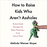 How to Raise Kids Who Aren't Assholes: Science-Based Strategies for Better Parenting - from Tots to Teens