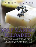 Soap Making Reloaded: How To Make A Soap From Scratch Quickly & Safely: A Simple Guide For Beginners & Beyond 1630222496 Book Cover