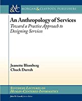 An Anthropology of Services: Toward a Practice Approach to Designing Services (Synthesis Lectures on Human-centered Informatics)