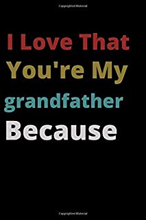 I Love That You're My grandfather Because: is Great Gift I love you Because you are My Life Lined Journal Notebook For Boy...