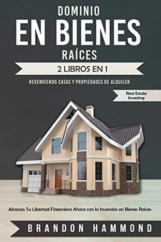 Dominio en Bienes Raíces: Revendiendo Casas y Propiedades de Alquiler (2 libros en 1): Alcanza Tu Libertad Financiera Ahora con la Inversión en Bienes Raíces (Real Estate Investing)