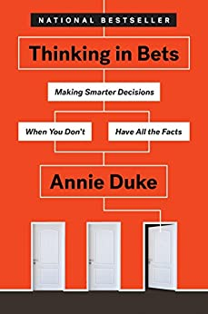 Thinking in Bets: Making Smarter Decisions When You Don't Have All the Facts by [Annie Duke]