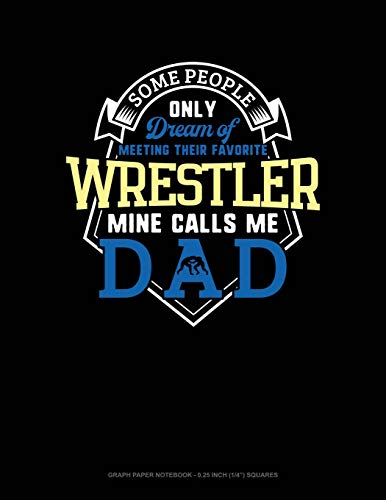 Some People Only Dream Of Meeting Their Favorite Wrestler Mine Calls Me Dad: Graph Paper Notebook - 0.25 Inch (1/4') Squares
