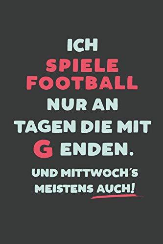 Ich Spiele Football: nur an Tagen die mit G enden | Notizbuch - tolles Geschenk für Notizen, Scribbeln und Erinnerungen | liniert mit 100 Seiten