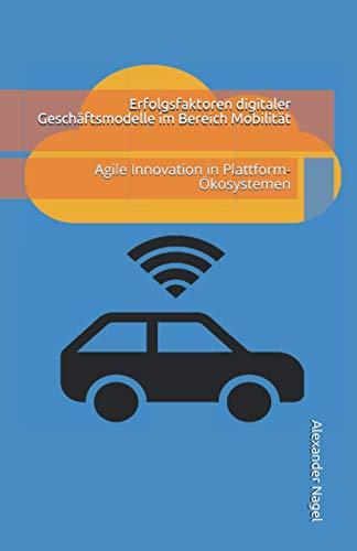 Erfolgsfaktoren digitaler Geschäftsmodelle im Bereich Mobilität: Agile Innovation in Plattform-Ökosystemen