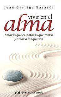 Vivir En El Alma: Amar lo que es, amar lo que somos y amar a los que son par Joan Garriga Bacardí
