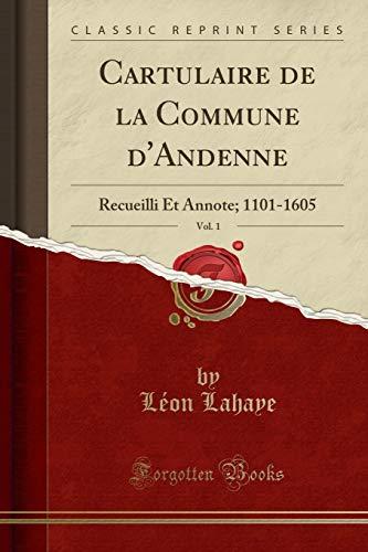 Cartulaire de la Commune d'Andenne, Vol. 1: Recueilli Et Annote; 1101-1605 (Classic Reprint)