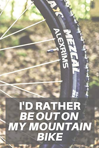 I'd Rather Be Out On My Mountain Bike: 120 Page Lined Notebook For Mountain Bike Lovers | Fathers Day Downhill Mountain Biking Gift