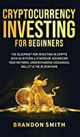 Cryptocurrency Investing For Beginners: The Blueprint For Investing In Crypto Such As Bitcoin& Ethereum, Maximizing Your Returns, Understanding Exchanges, Wallets & The Blockchain