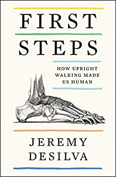 First Steps: How Upright Walking Made Us Human by Jeremy DeSilva