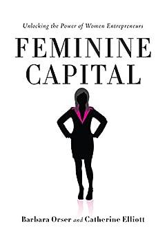 Feminine Capital: Unlocking the Power of Women Entrepreneurs (English Edition) par [Barbara Orser, Catherine Elliott]