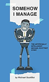 Somehow I Manage, The Artificially Intelligent Michael ScottBot Story by Michael ScottBot by [Michael ScottBot]
