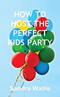 How to Host the Perfect Kids Party