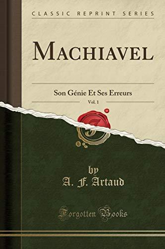 Machiavel, Vol. 1: Son Génie Et Ses Erreurs (Classic Reprint) (French Edition)