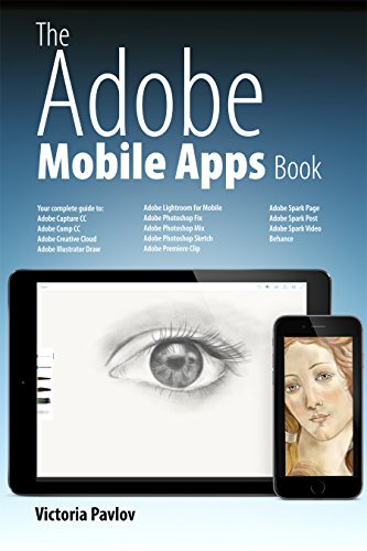 The Adobe Mobile Apps Book: Your Complete Guide to Adobe's Creative...