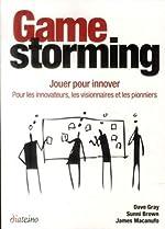 Gamestorming - Jouer pour innover - Pour les innovateurs, les visionnaires et les pionniers de James Macanufo
