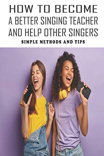 How To Become A Better Singing Teacher And Help Other Singers: Simple Methods And Tips: Singing Techniques For Beginners