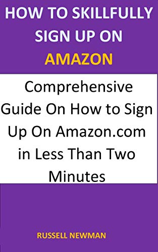 HOW TO SKILLFULLY SIGN UP ON AMAZON: Comprehensive Guide On How to Sign up On Amazon.com in Less Than Two Minutes (English Edition)