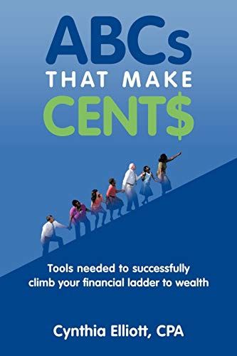 Abcs That Make Cent$: Tools Needed To Successfully Climb Your Financial Ladder To Wealth