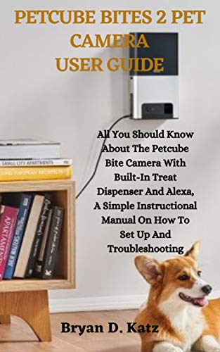 PETCUBE BITES 2 PET CAMERA USER GUIDE: All You Should Know About The Petcube Bite Camera With Built-In Treat Dispenser And Alexa, A Simple Instructional ... Set Up And Troubleshooting (English Edition)