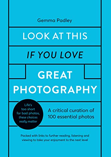Look At This If You Love Great Photography: A critical curation off 100 essential photos • Packed with links to further reading, listening and viewing ... to the next level (English Edition)