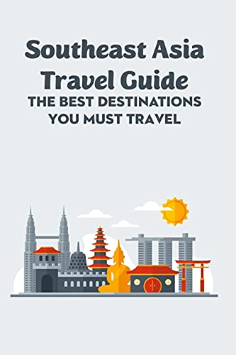 Southeast Asia Travel Guide: The Best Destinations You Must Travel: Let's Go to South East Asi (English Edition)