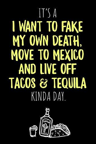 It's a I want to fake my own Death, move to Mexico and live off Tacos & Tequila kinda Day: 6x9 blank ruled Journal & Notebook, funny Gift for Tequila ... and Best Friend loving Mexican Drinks