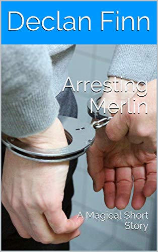 Arresting Merlin: A Magical Short Story by [Declan  Finn]