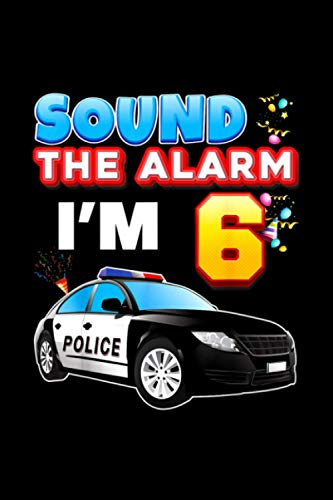 Sound The Alarm I'm 6 Happy Birthday 6th Police Car Year Old 114 Pages 6''x9' / Journal / Notebook / Diary / Greeting Card Alternative for Boys & Girls