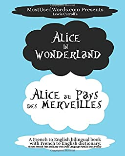 Alice in Wonderland - Alice au Pays des Merveilles - A French to English Bilingual Book with French to English Dictionary: Learn French Fast and Easy ... Parallel Text Books (French Bilingual Books)