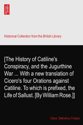 [The History of Catiline's Conspiracy, and the Jugurthine War ... With a new translation of Cicero's four Orations against Catiline. To which is prefixed, the Life of Sallust. [By William Rose.]]