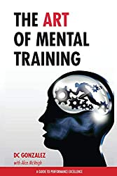 The Art of Mental Training: A Guide to Performance Excellence by DC Gonzalez