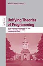 Unifying Theories of Programming: Second International Symposium, UTP 2008, Dublin, Ireland, September 8-10, 2008, Revised Selected Papers