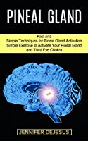 Pineal Gland: Simple Exercise to Activate Your Pineal Gland and Third Eye Chakra (Fast and Simple Techniques for Pineal Gland Activation)