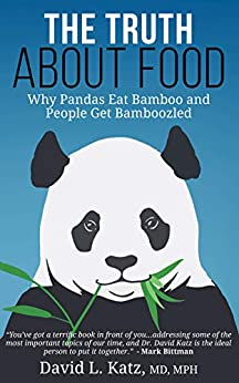 The Truth About Food: Why Pandas Eat Bamboo and People Get Bamboozled by [David L. Katz MD, Mark Bittman]