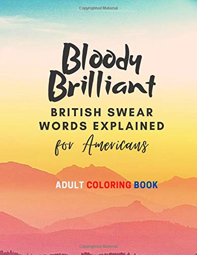 Bloody Brilliant BRITISH SWEAR WORDS EXPLAINED for Americans ADULT COLORING BOOK: Coloring book for adults/ Swear words coloring book/ Mindfulness/ ... for adults / Paperback (large size, 41 pages)