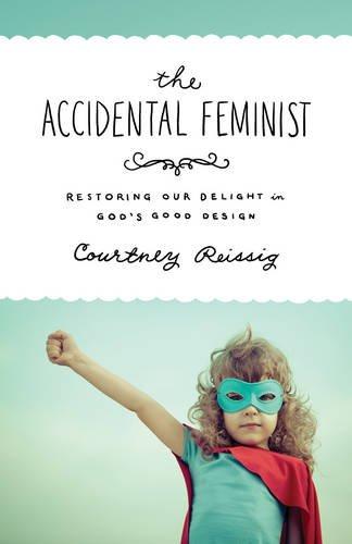 Accidental Feminist, The: Restoring Our Delight in God's Good Design