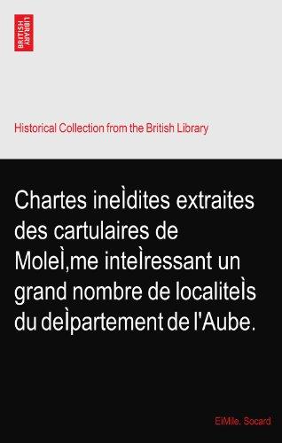 Chartes ineÌdites extraites des cartulaires de MoleÌ'me inteÌressant un grand nombre de localiteÌs du deÌpartement de l'Aube.