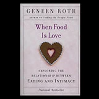 When Food Is Love     Exploring the Relationship Between Eating and Intimacy              By:                                                                                                                                 Geneen Roth                               Narrated by:                                                                                                                                 Geneen Roth                      Length: 1 hr and 34 mins     160 ratings     Overall 4.2