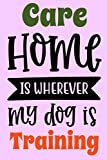Care Training Home Is Wherever My Dog Is Notebook: Lined Journal, 101 Pages, 6 x 9, Gift For Dog Lovers, Typography Dog Matte Finish (Care Training Home Is Wherever My Dog Is Journal)