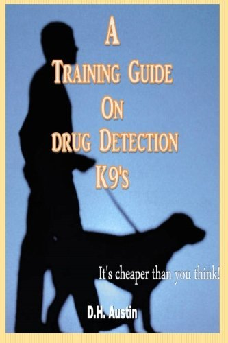 A Training Guide on Drug Detection K9's: It's cheaper than you think by Dustin H. Austin (2014-11-25)