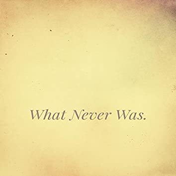 What Never Was.