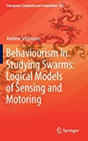 Behaviourism in Studying Swarms: Logical Models of Sensing and Motoring (Emergence, Complexity and Computation, 33)