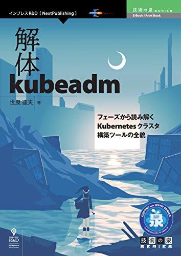 解体kubeadm フェーズから読み解くKubernetesクラスタ構築ツールの全貌 (技術の泉シリーズ(NextPublishing))